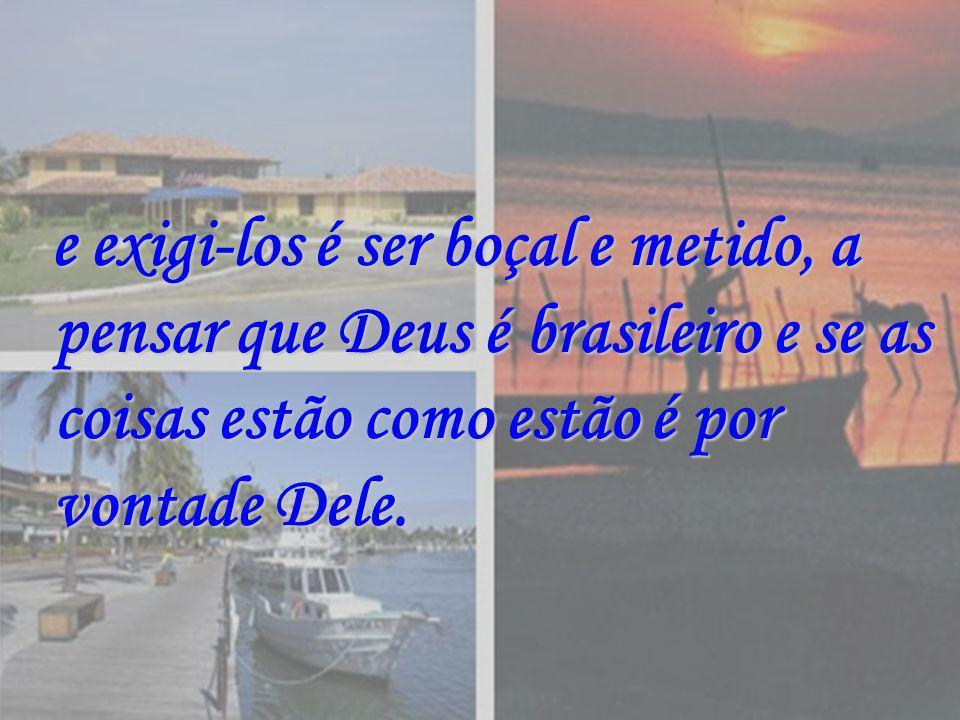 e exigi-los é ser boçal e metido, a pensar que Deus é brasileiro e se as coisas estão como estão é por vontade Dele. e exigi-los é ser boçal e metido,