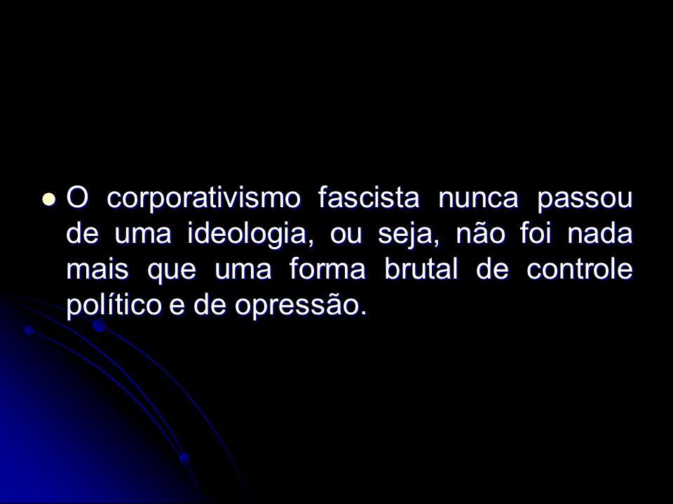 O corporativismo fascista nunca passou de uma ideologia, ou seja, não foi nada mais que uma forma brutal de controle político e de opressão. O corpora