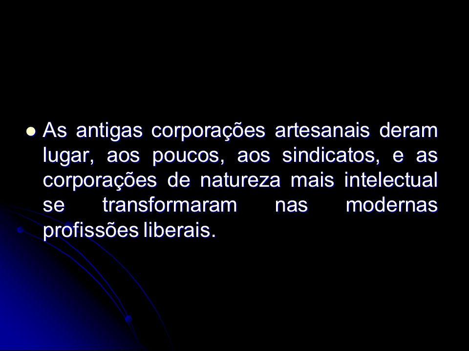 As antigas corporações artesanais deram lugar, aos poucos, aos sindicatos, e as corporações de natureza mais intelectual se transformaram nas modernas