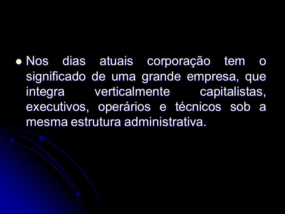 Nos dias atuais corporação tem o significado de uma grande empresa, que integra verticalmente capitalistas, executivos, operários e técnicos sob a mes