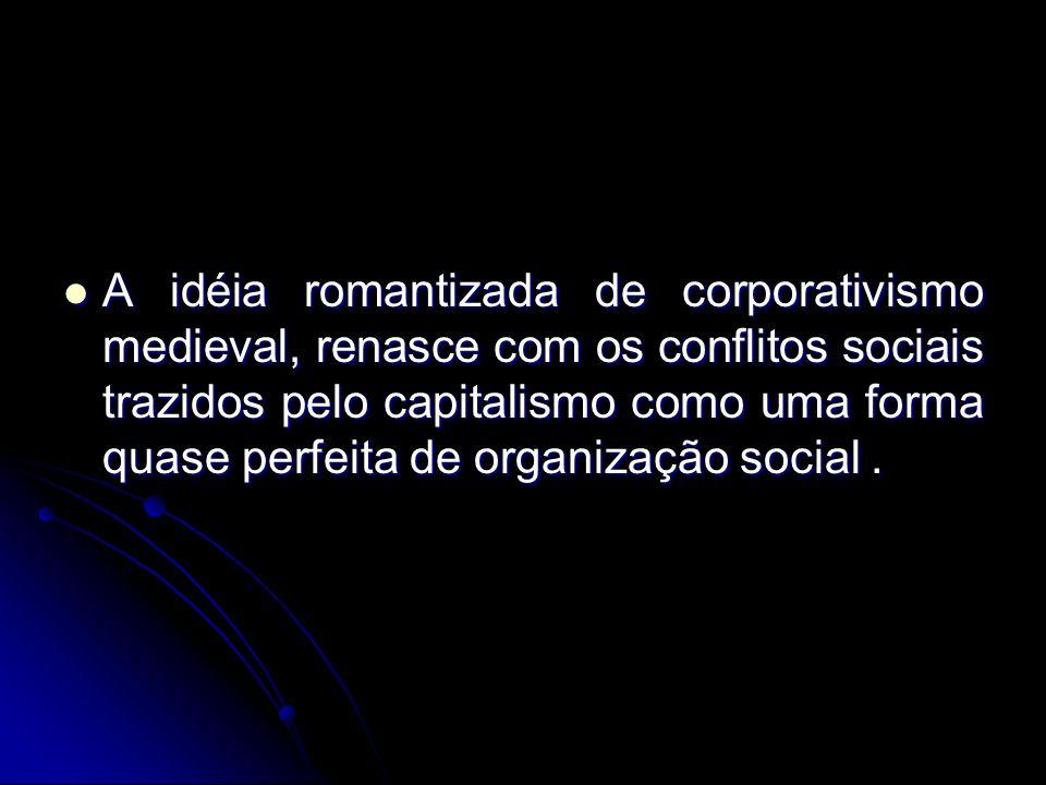 A idéia romantizada de corporativismo medieval, renasce com os conflitos sociais trazidos pelo capitalismo como uma forma quase perfeita de organizaçã