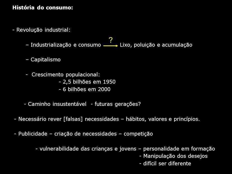 História do consumo: - Revolução industrial: – Industrialização e consumo Lixo, poluição e acumulação – Capitalismo - Crescimento populacional: - 2,5