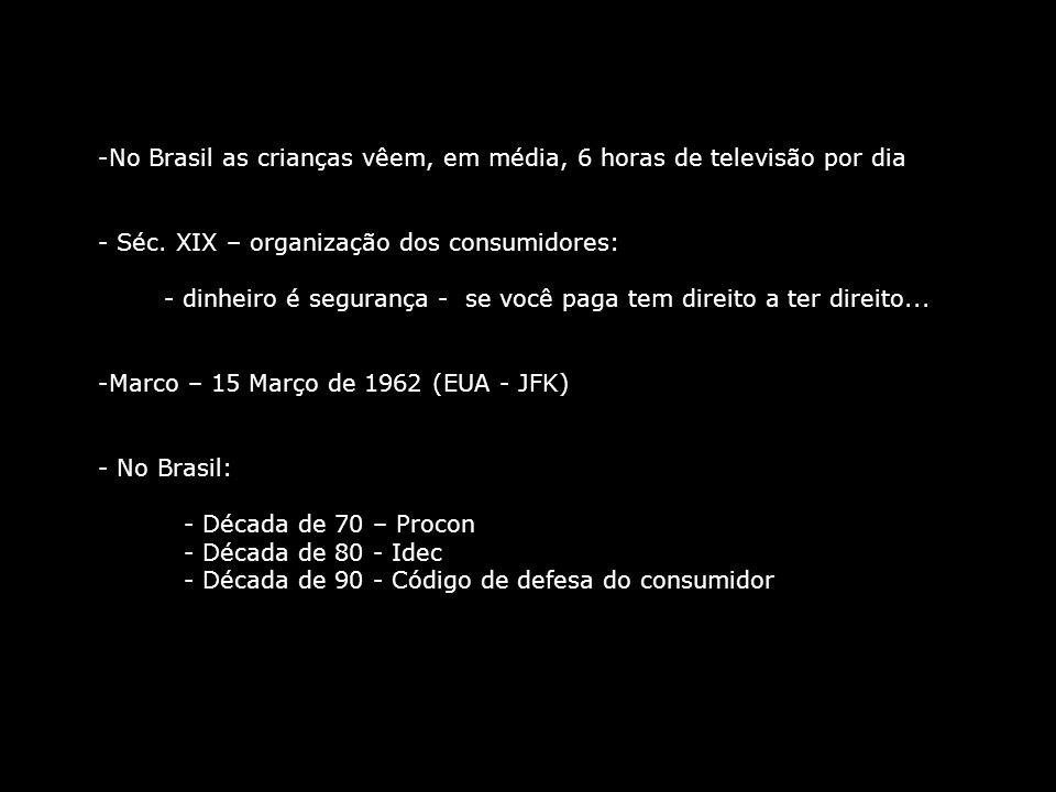 -No Brasil as crianças vêem, em média, 6 horas de televisão por dia - Séc. XIX – organização dos consumidores: - dinheiro é segurança - se você paga t