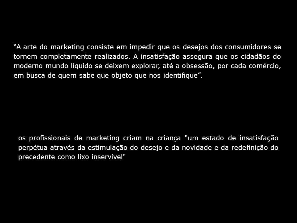 A arte do marketing consiste em impedir que os desejos dos consumidores se tornem completamente realizados. A insatisfação assegura que os cidadãos do