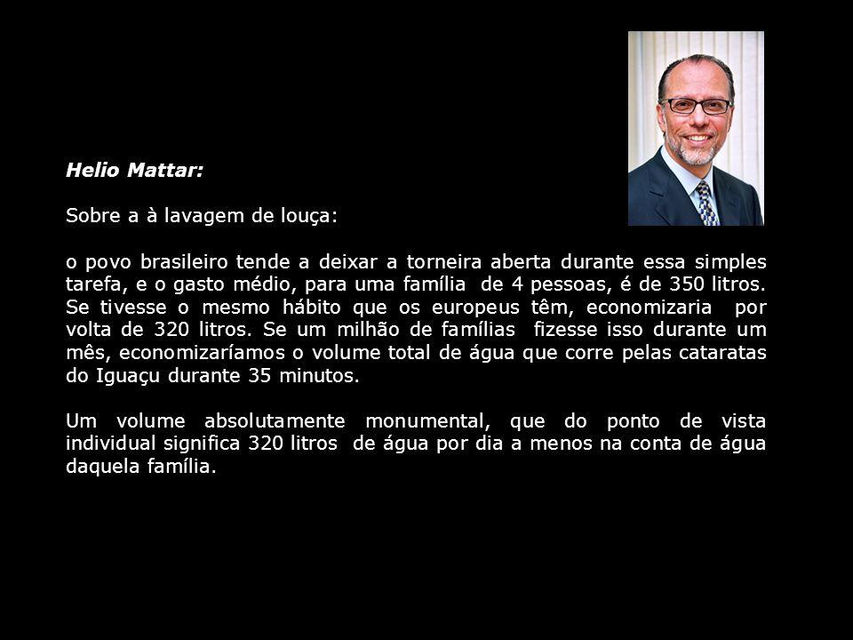 Helio Mattar: Sobre a à lavagem de louça: o povo brasileiro tende a deixar a torneira aberta durante essa simples tarefa, e o gasto médio, para uma fa