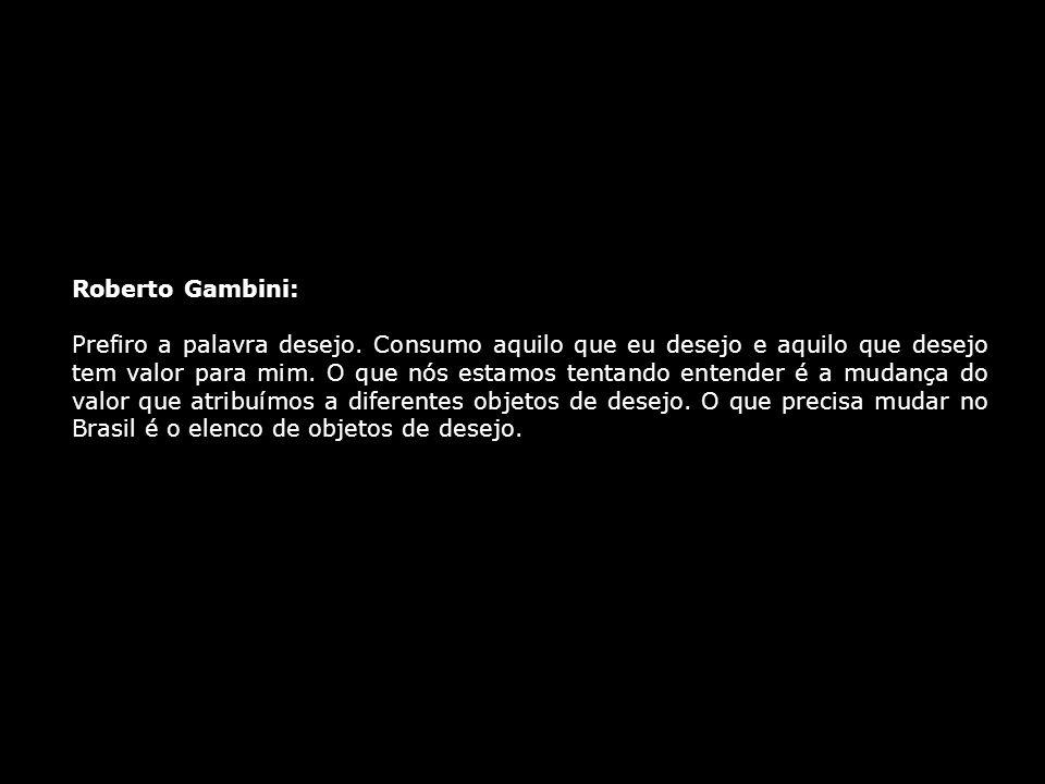 Roberto Gambini: Prefiro a palavra desejo. Consumo aquilo que eu desejo e aquilo que desejo tem valor para mim. O que nós estamos tentando entender é