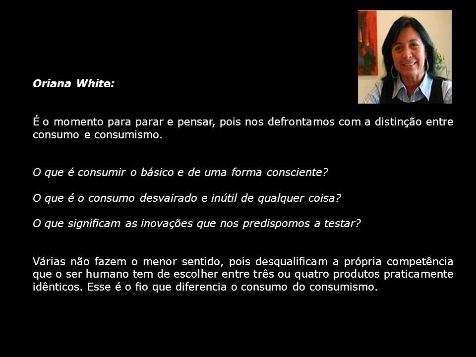 Oriana White: É o momento para parar e pensar, pois nos defrontamos com a distinção entre consumo e consumismo. O que é consumir o básico e de uma for