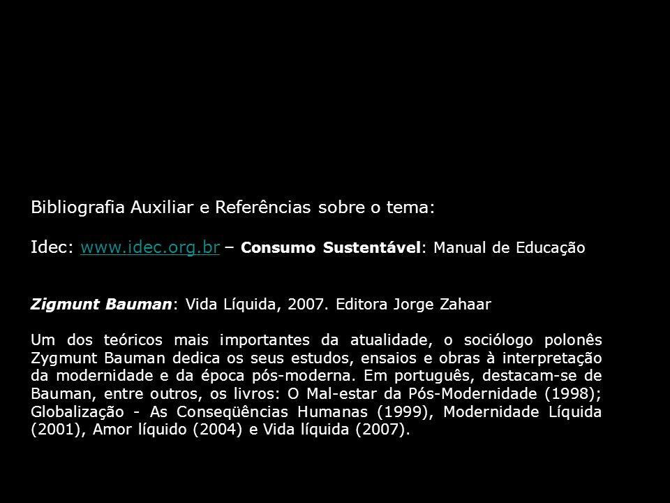 Bibliografia Auxiliar e Referências sobre o tema: Idec: www.idec.org.br – Consumo Sustentável: Manual de Educaçãowww.idec.org.br Zigmunt Bauman: Vida