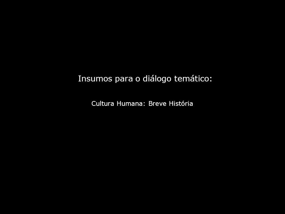 Cultura Humana: Breve História Insumos para o diálogo temático: