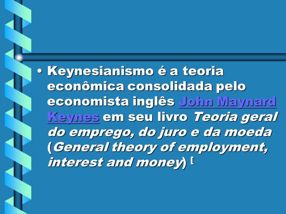 Keynesianismo é a teoria econômica consolidada pelo economista inglês John Maynard Keynes em seu livro Teoria geral do emprego, do juro e da moeda (General theory of employment, interest and money) [Keynesianismo é a teoria econômica consolidada pelo economista inglês John Maynard Keynes em seu livro Teoria geral do emprego, do juro e da moeda (General theory of employment, interest and money) [John Maynard KeynesJohn Maynard Keynes