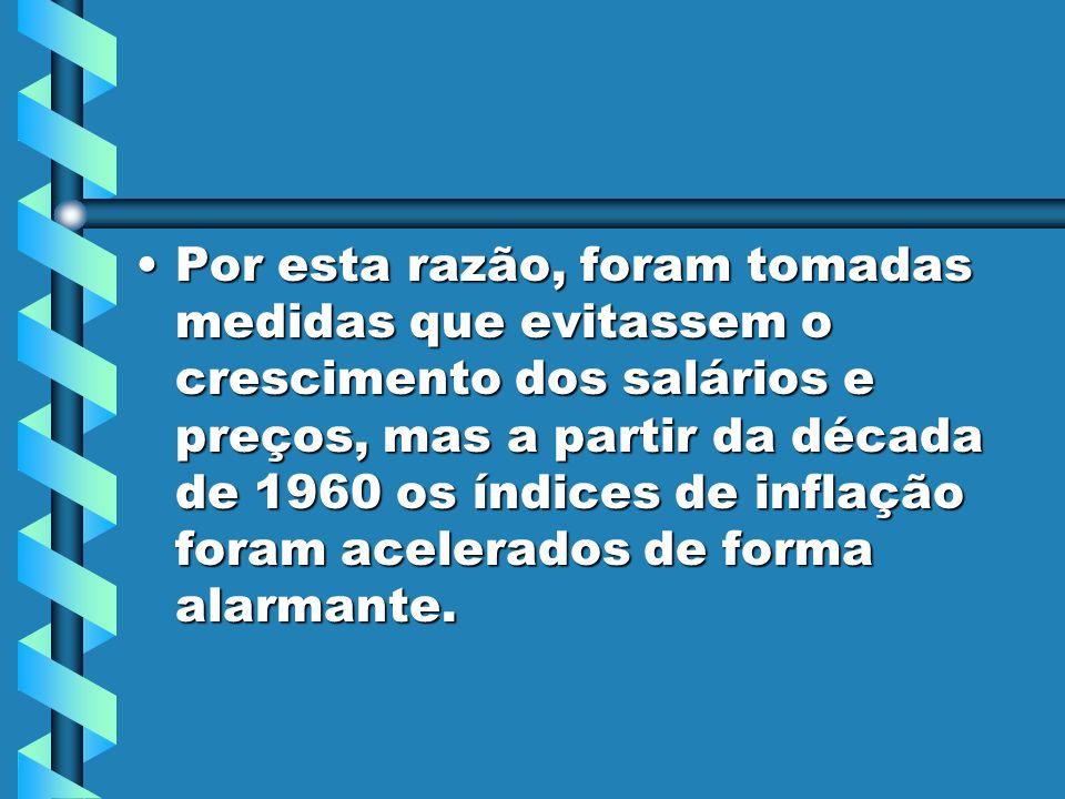 Por esta razão, foram tomadas medidas que evitassem o crescimento dos salários e preços, mas a partir da década de 1960 os índices de inflação foram acelerados de forma alarmante.Por esta razão, foram tomadas medidas que evitassem o crescimento dos salários e preços, mas a partir da década de 1960 os índices de inflação foram acelerados de forma alarmante.