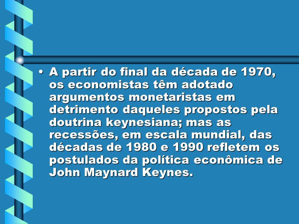 A partir do final da década de 1970, os economistas têm adotado argumentos monetaristas em detrimento daqueles propostos pela doutrina keynesiana; mas as recessões, em escala mundial, das décadas de 1980 e 1990 refletem os postulados da política econômica de John Maynard Keynes.A partir do final da década de 1970, os economistas têm adotado argumentos monetaristas em detrimento daqueles propostos pela doutrina keynesiana; mas as recessões, em escala mundial, das décadas de 1980 e 1990 refletem os postulados da política econômica de John Maynard Keynes.
