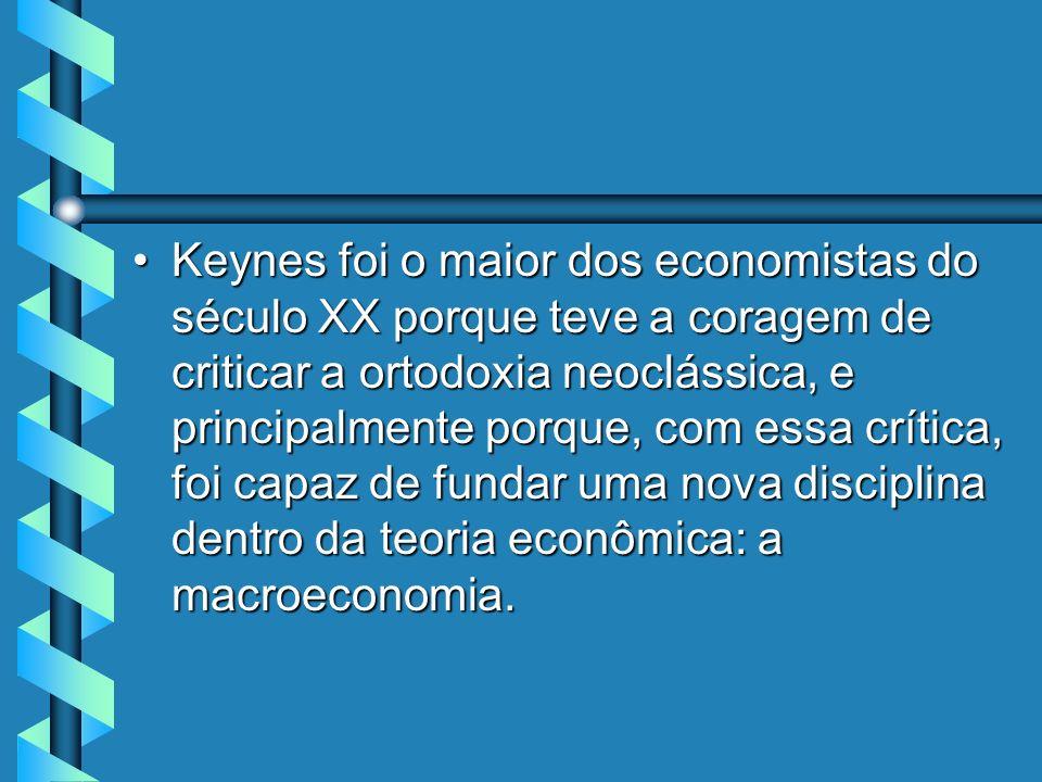 Keynes foi o maior dos economistas do século XX porque teve a coragem de criticar a ortodoxia neoclássica, e principalmente porque, com essa crítica, foi capaz de fundar uma nova disciplina dentro da teoria econômica: a macroeconomia.Keynes foi o maior dos economistas do século XX porque teve a coragem de criticar a ortodoxia neoclássica, e principalmente porque, com essa crítica, foi capaz de fundar uma nova disciplina dentro da teoria econômica: a macroeconomia.