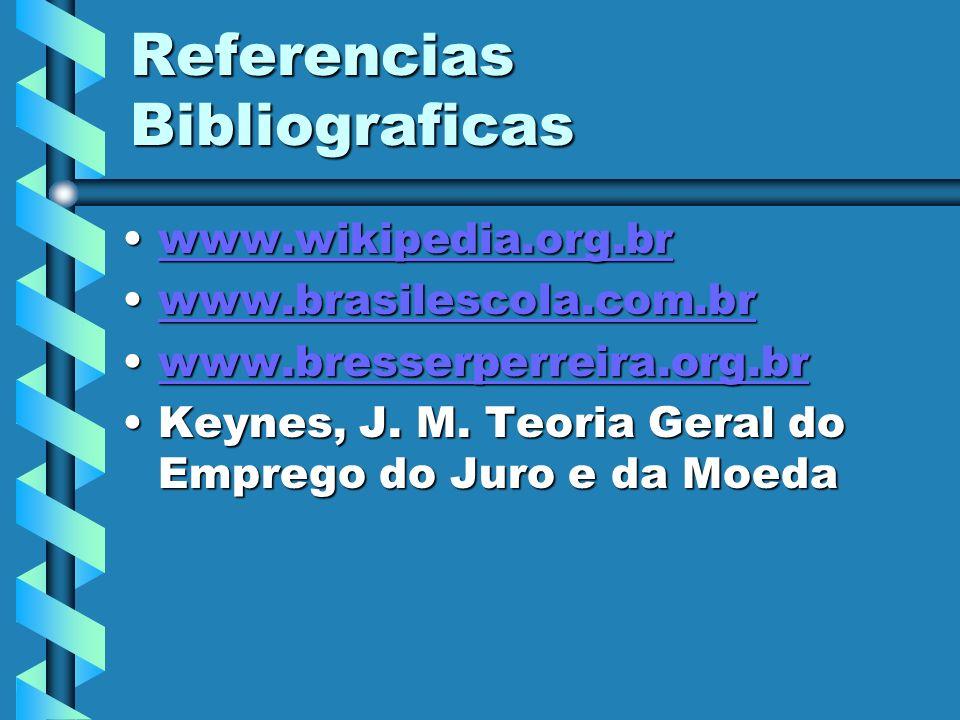 Referencias Bibliograficas www.wikipedia.org.brwww.wikipedia.org.brwww.wikipedia.org.br www.brasilescola.com.brwww.brasilescola.com.brwww.brasilescola.com.br www.bresserperreira.org.brwww.bresserperreira.org.brwww.bresserperreira.org.br Keynes, J.