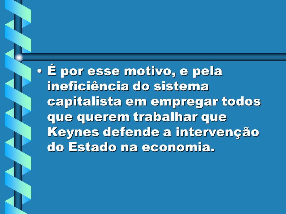 É por esse motivo, e pela ineficiência do sistema capitalista em empregar todos que querem trabalhar que Keynes defende a intervenção do Estado na economia.É por esse motivo, e pela ineficiência do sistema capitalista em empregar todos que querem trabalhar que Keynes defende a intervenção do Estado na economia.