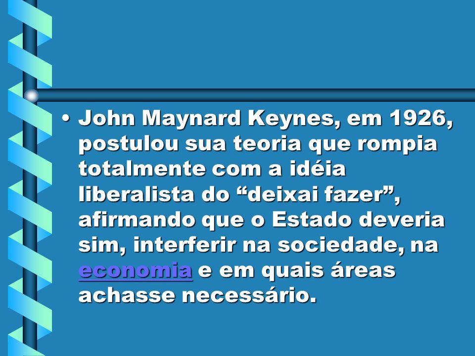 John Maynard Keynes, em 1926, postulou sua teoria que rompia totalmente com a idéia liberalista do deixai fazer, afirmando que o Estado deveria sim, interferir na sociedade, na economia e em quais áreas achasse necessário.John Maynard Keynes, em 1926, postulou sua teoria que rompia totalmente com a idéia liberalista do deixai fazer, afirmando que o Estado deveria sim, interferir na sociedade, na economia e em quais áreas achasse necessário.