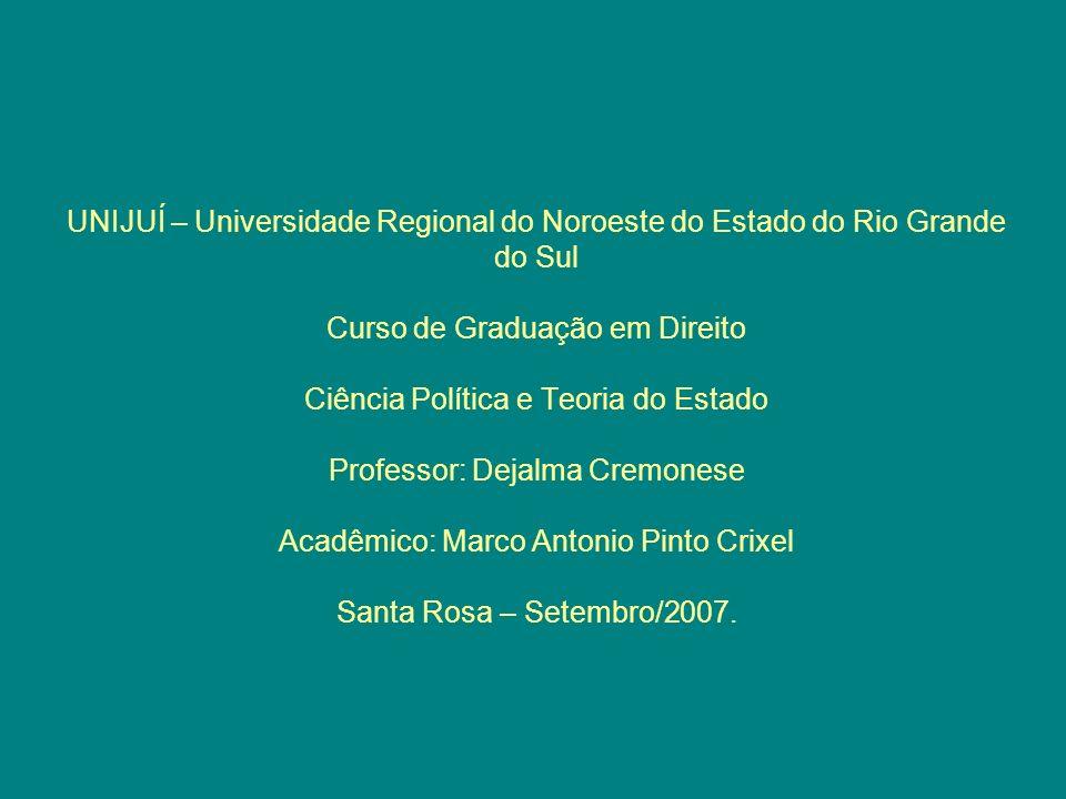 UNIJUÍ – Universidade Regional do Noroeste do Estado do Rio Grande do Sul Curso de Graduação em Direito Ciência Política e Teoria do Estado Professor: Dejalma Cremonese Acadêmico: Marco Antonio Pinto Crixel Santa Rosa – Setembro/2007.