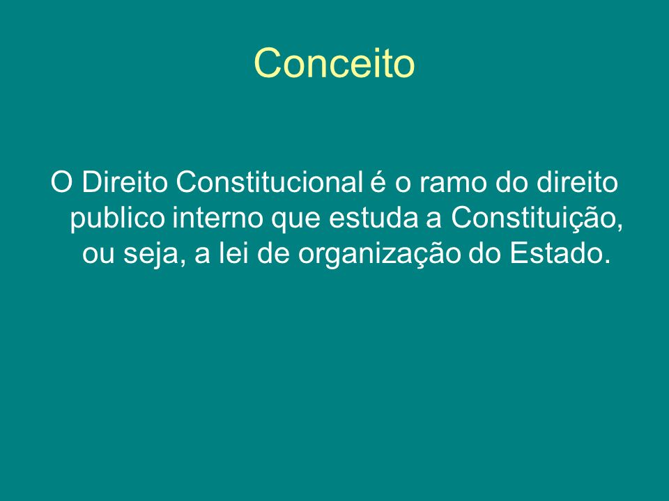 Conceito O Direito Constitucional é o ramo do direito publico interno que estuda a Constituição, ou seja, a lei de organização do Estado.