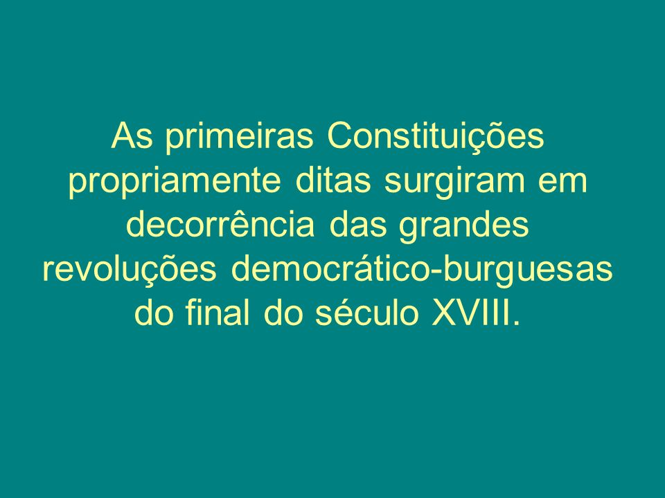 As primeiras Constituições propriamente ditas surgiram em decorrência das grandes revoluções democrático-burguesas do final do século XVIII.