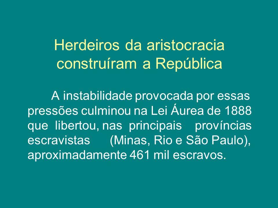 Herdeiros da aristocracia construíram a República A instabilidade provocada por essas pressões culminou na Lei Áurea de 1888 que libertou, nas princip