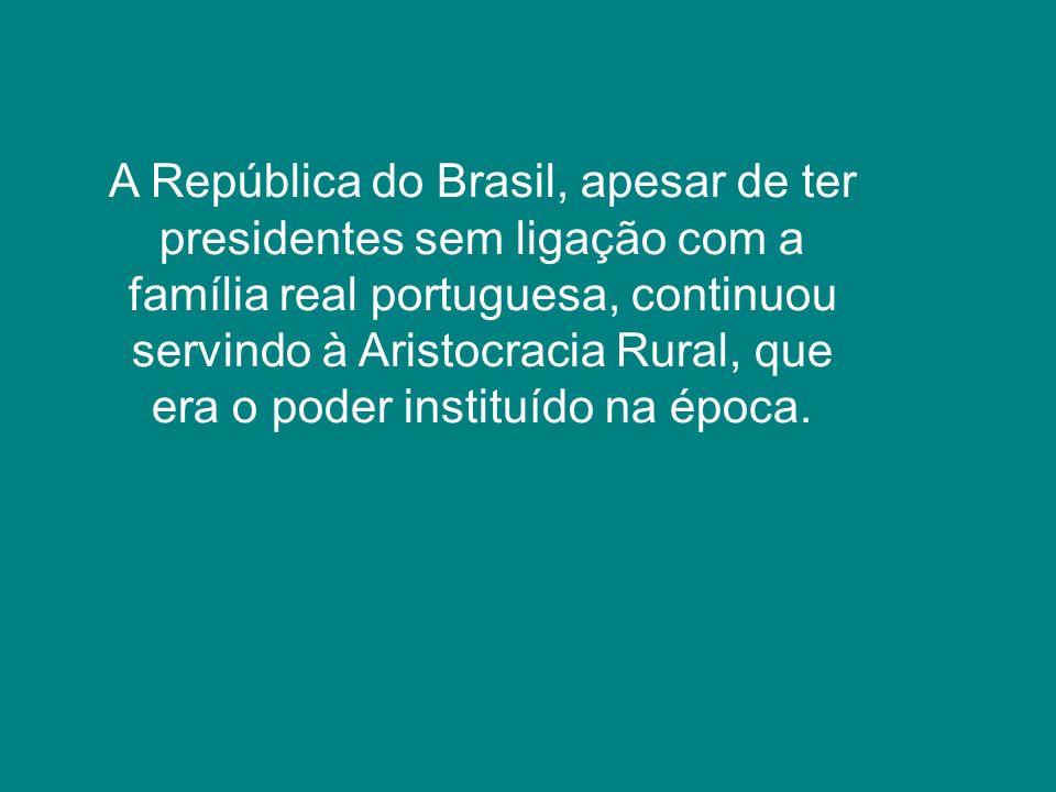 A República do Brasil, apesar de ter presidentes sem ligação com a família real portuguesa, continuou servindo à Aristocracia Rural, que era o poder i