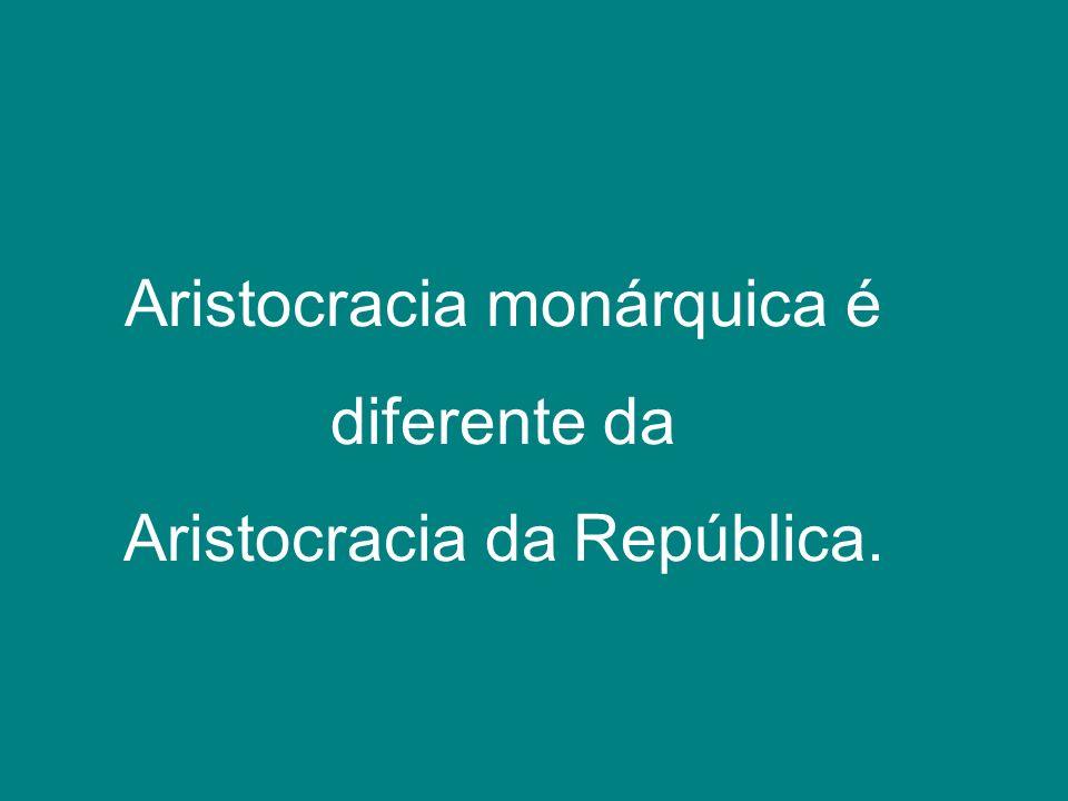 Aristocracia monárquica é diferente da Aristocracia da República.