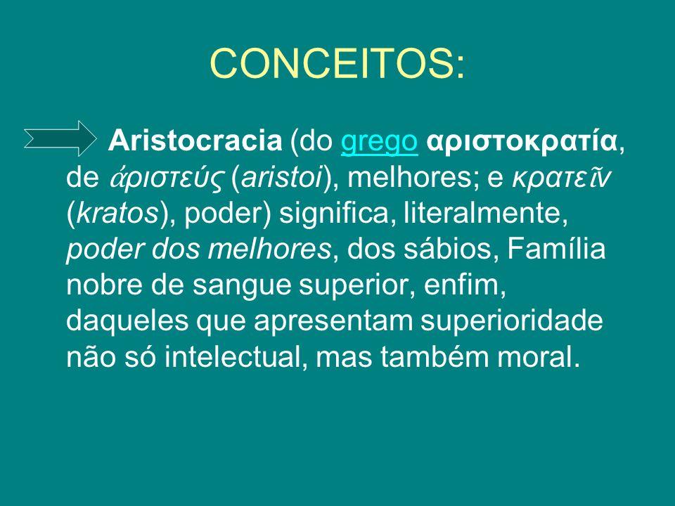 CONCEITOS: Aristocracia (do grego αριστοκρατία, de ριστεύς (aristoi), melhores; e κρατε ν (kratos), poder) significa, literalmente, poder dos melhores