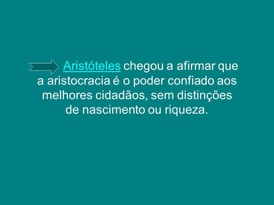 AristótelesAristóteles chegou a afirmar que a aristocracia é o poder confiado aos melhores cidadãos, sem distinções de nascimento ou riqueza.