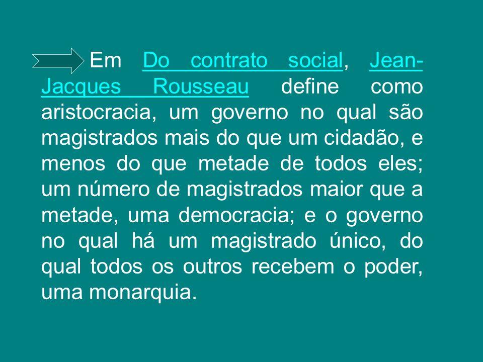 Em Do contrato social, Jean- Jacques Rousseau define como aristocracia, um governo no qual são magistrados mais do que um cidadão, e menos do que meta