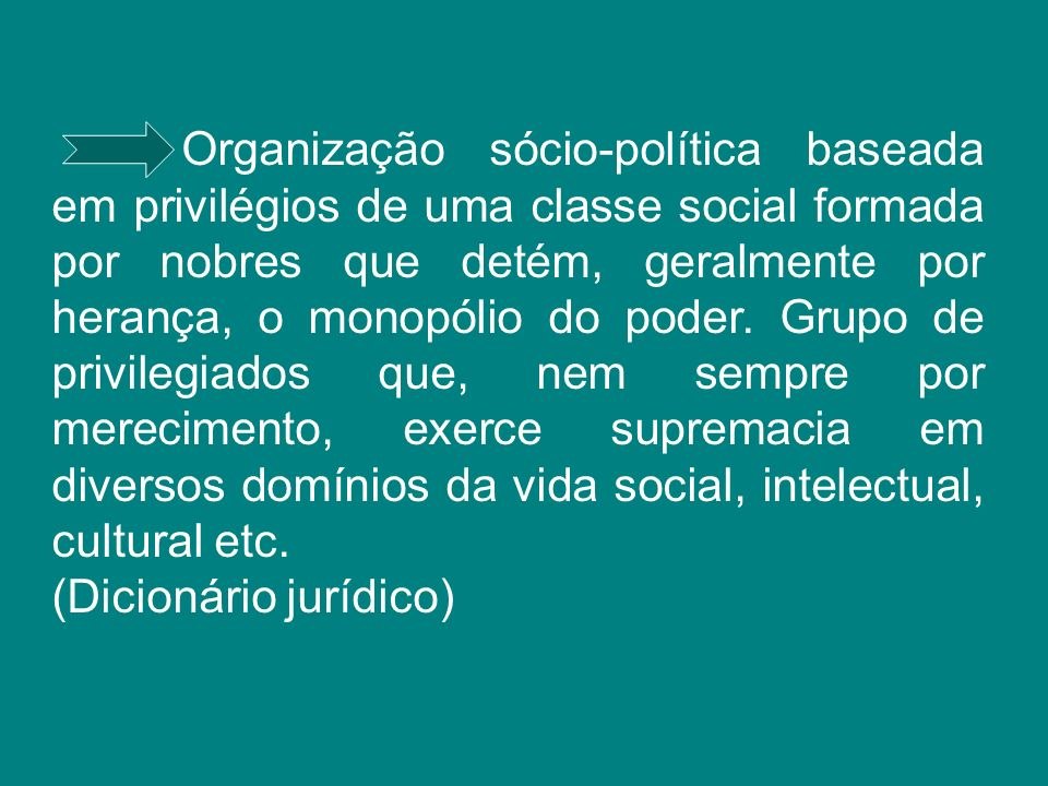 Organização sócio-política baseada em privilégios de uma classe social formada por nobres que detém, geralmente por herança, o monopólio do poder. Gru