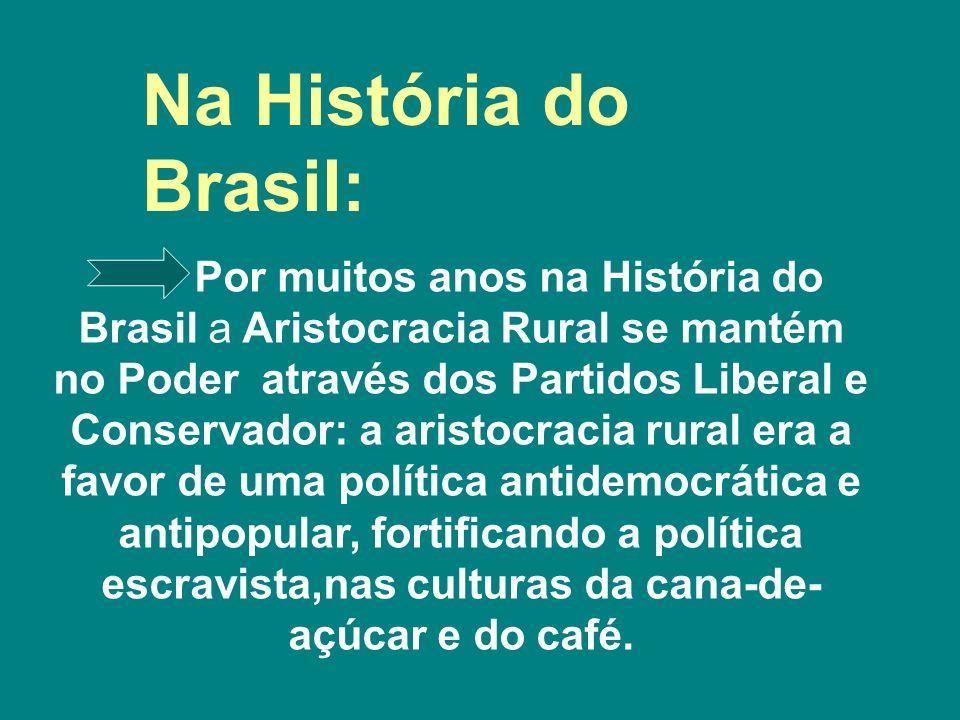 Por muitos anos na História do Brasil a Aristocracia Rural se mantém no Poder através dos Partidos Liberal e Conservador: a aristocracia rural era a f
