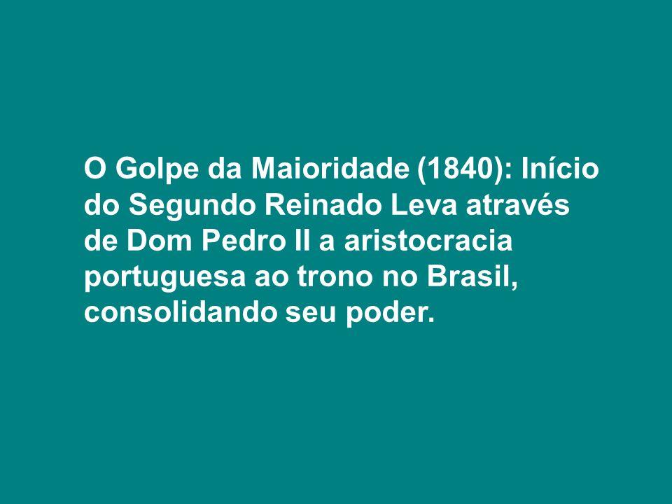 O Golpe da Maioridade (1840): Início do Segundo Reinado Leva através de Dom Pedro II a aristocracia portuguesa ao trono no Brasil, consolidando seu po