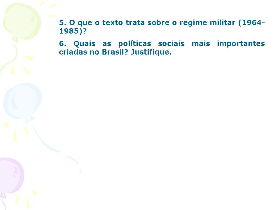 5. O que o texto trata sobre o regime militar (1964- 1985)? 6. Quais as políticas sociais mais importantes criadas no Brasil? Justifique.