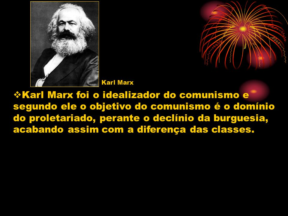 Karl Marx Karl Marx foi o idealizador do comunismo e segundo ele o objetivo do comunismo é o domínio do proletariado, perante o declínio da burguesia,