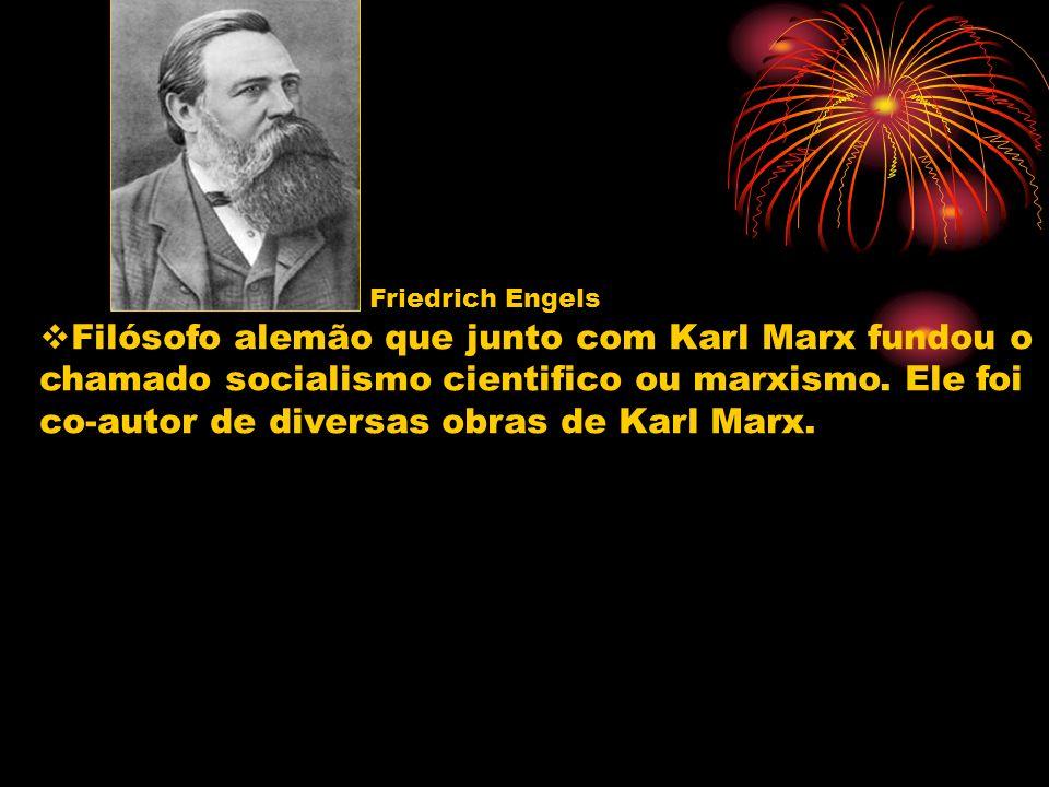 Friedrich Engels Filósofo alemão que junto com Karl Marx fundou o chamado socialismo cientifico ou marxismo. Ele foi co-autor de diversas obras de Kar