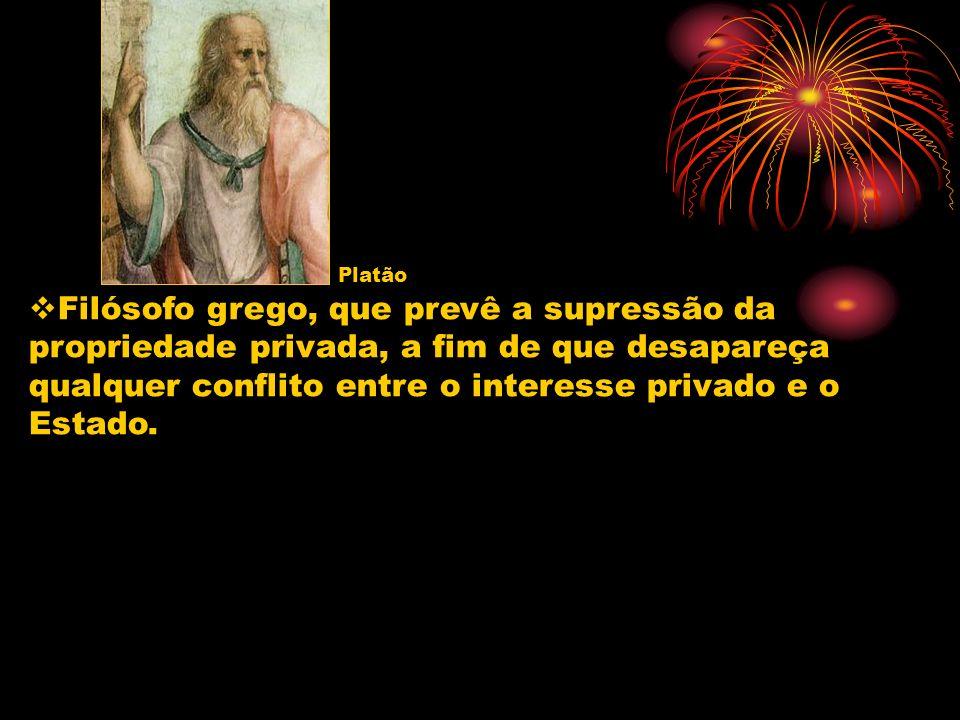 Platão Filósofo grego, que prevê a supressão da propriedade privada, a fim de que desapareça qualquer conflito entre o interesse privado e o Estado.