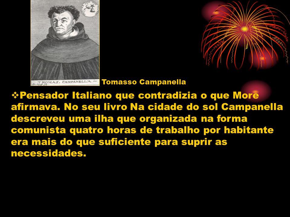 Tomasso Campanella Pensador Italiano que contradizia o que More afirmava. No seu livro Na cidade do sol Campanella descreveu uma ilha que organizada n