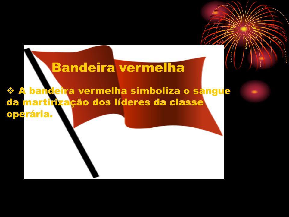A bandeira vermelha simboliza o sangue da martirização dos líderes da classe operária. Bandeira vermelha