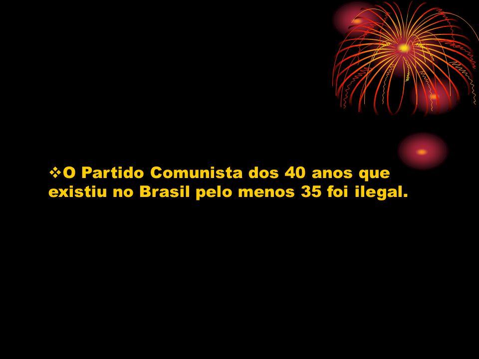 O Partido Comunista dos 40 anos que existiu no Brasil pelo menos 35 foi ilegal.