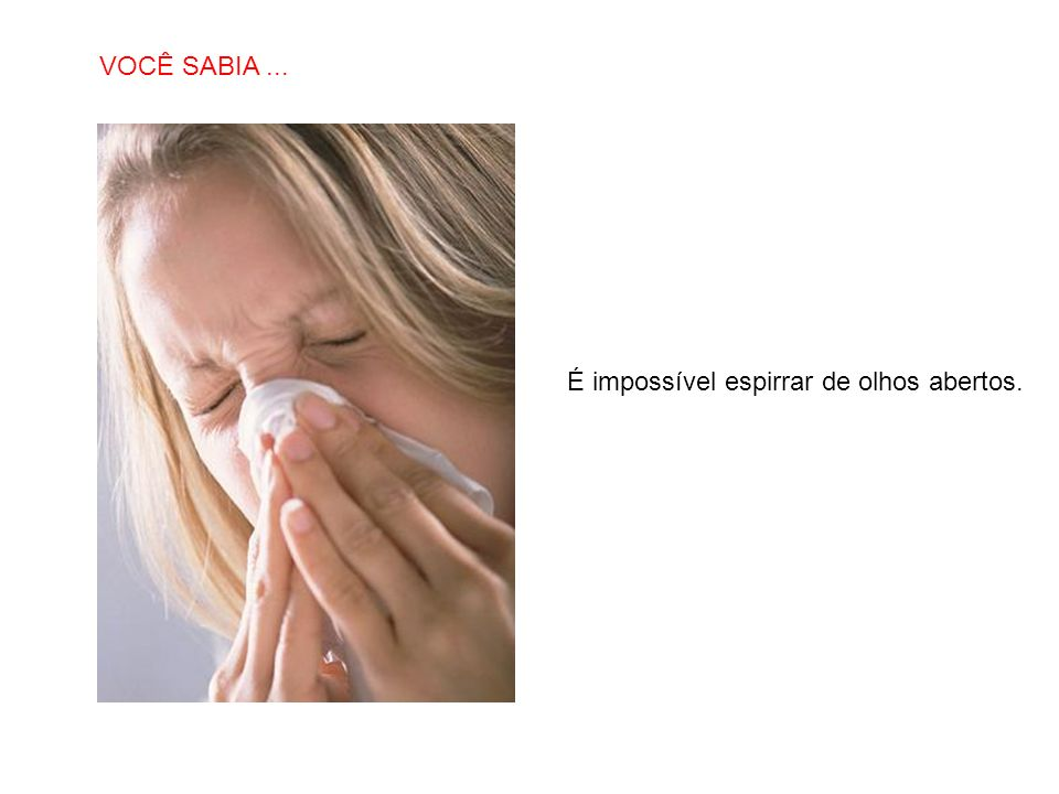 SABIAS QUE… É impossível espirrar de olhos abertos. VOCÊ SABIA...