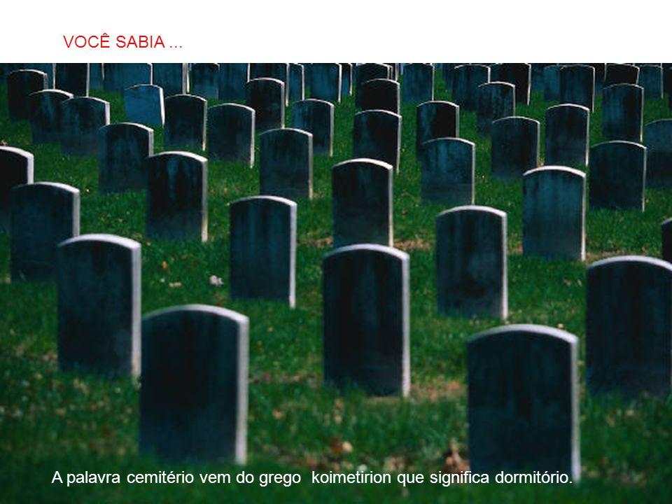 SABIAS QUE… A palavra cemitério vem do grego koimetirion que significa dormitório. VOCÊ SABIA...