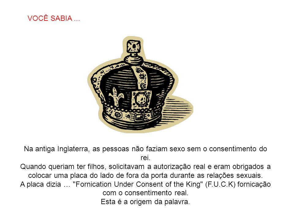 SABIAS QUE… Na antiga Inglaterra, as pessoas não faziam sexo sem o consentimento do rei. Quando queriam ter filhos, solicitavam a autorização real e e