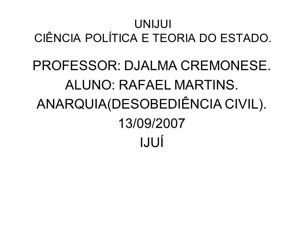 UNIJUI CIÊNCIA POLÍTICA E TEORIA DO ESTADO. PROFESSOR: DJALMA CREMONESE. ALUNO: RAFAEL MARTINS. ANARQUIA(DESOBEDIÊNCIA CIVIL). 13/09/2007 IJUÍ