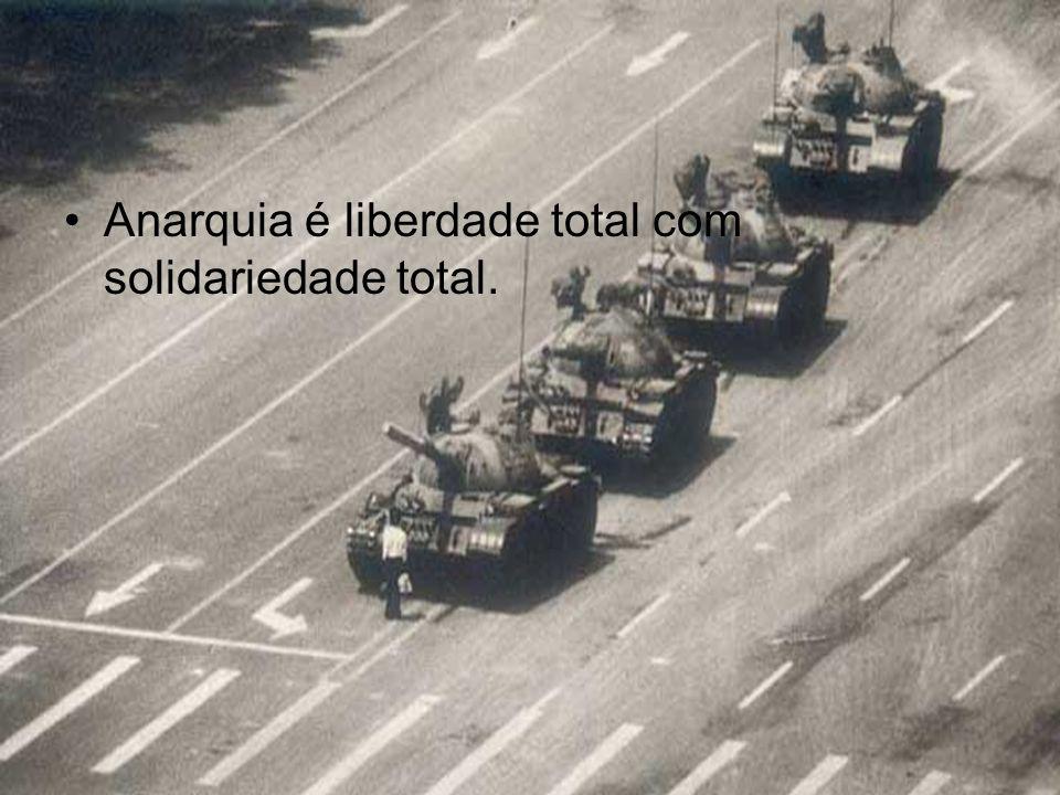 Anarquia é liberdade total com solidariedade total.