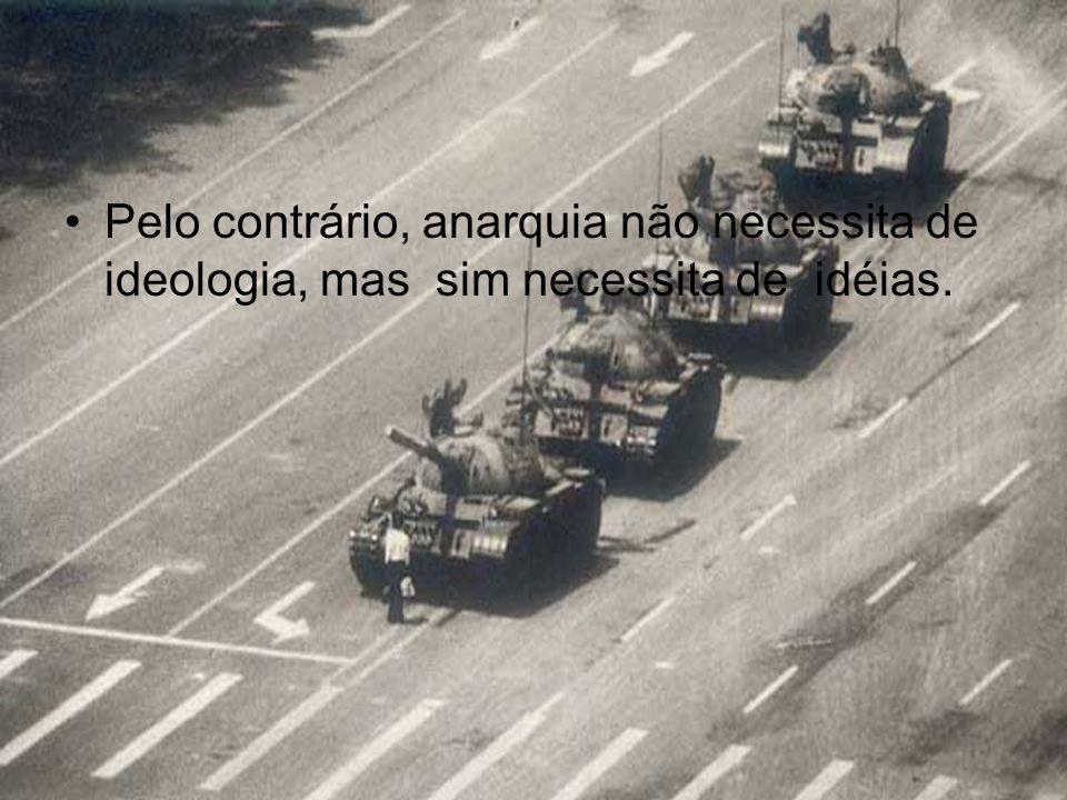 Pelo contrário, anarquia não necessita de ideologia, mas sim necessita de idéias.