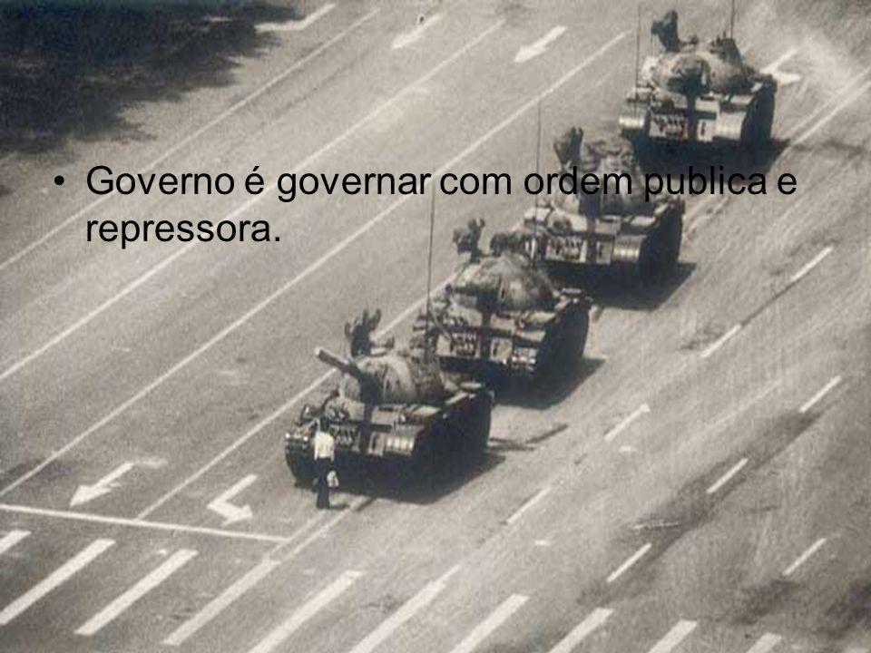 Governo é governar com ordem publica e repressora.