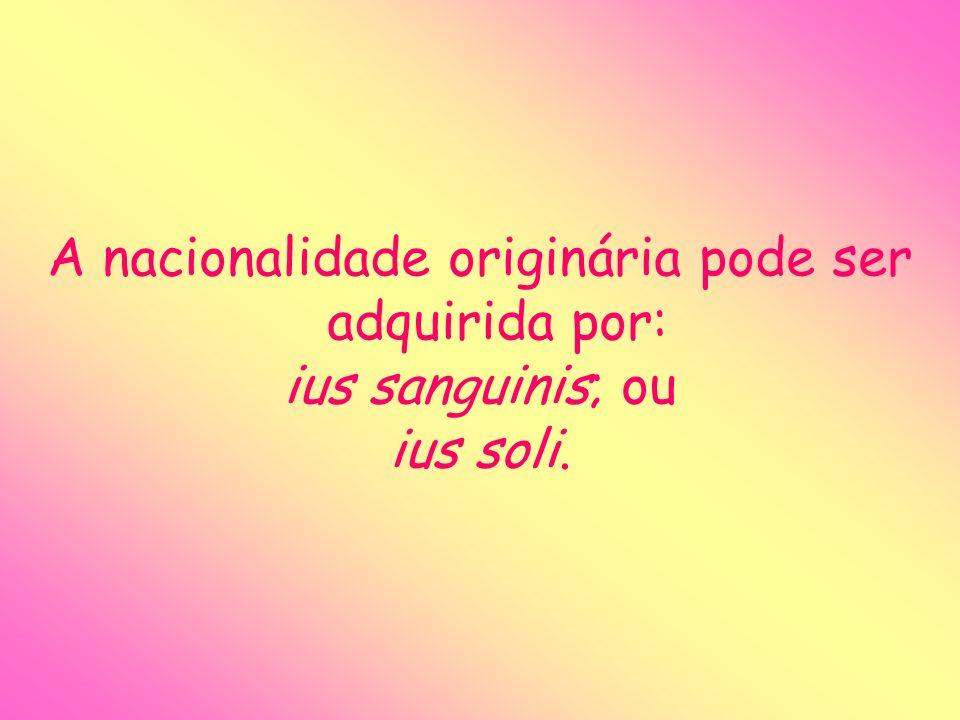 A nacionalidade originária pode ser adquirida por: ius sanguinis; ou ius soli.