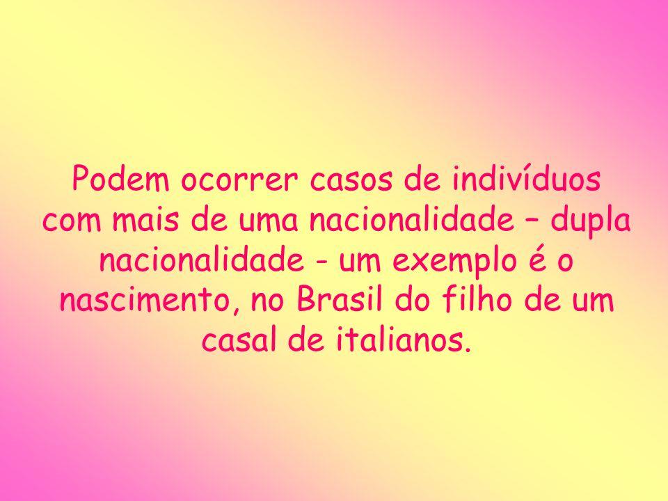 Podem ocorrer casos de indivíduos com mais de uma nacionalidade – dupla nacionalidade - um exemplo é o nascimento, no Brasil do filho de um casal de i