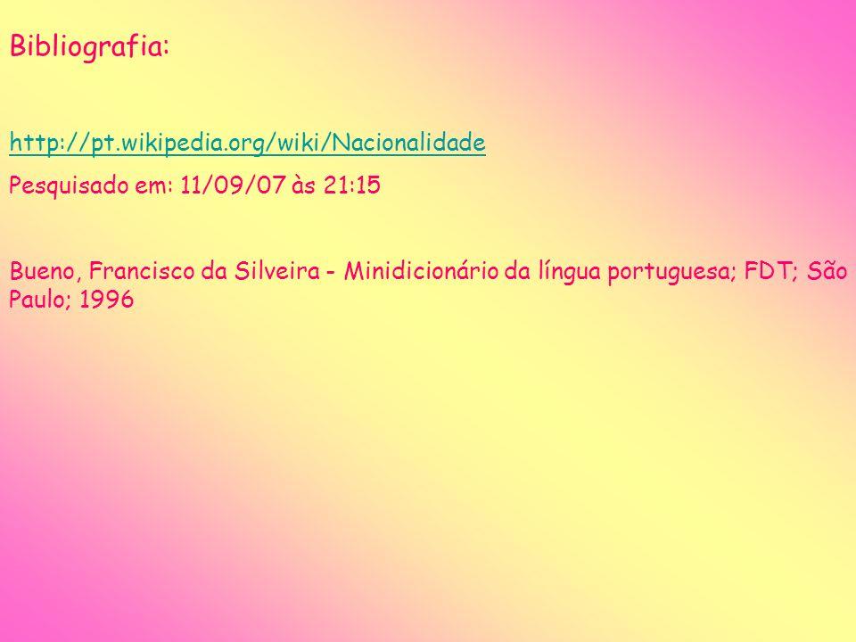 Bibliografia: http://pt.wikipedia.org/wiki/Nacionalidade Pesquisado em: 11/09/07 às 21:15 Bueno, Francisco da Silveira - Minidicionário da língua port