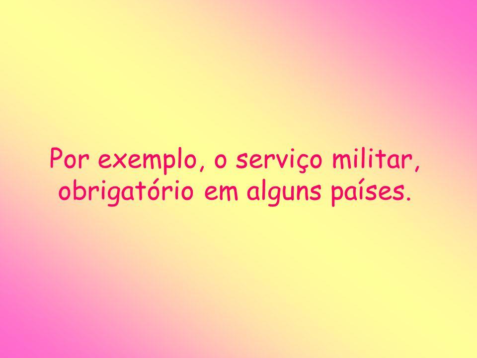 Por exemplo, o serviço militar, obrigatório em alguns países.